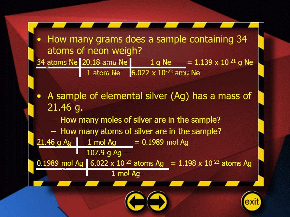 How many grams does a sample containing 34 atoms of neon weigh? 34 atoms Ne 20.18 amu Ne 1 g Ne = 1.139 x 10 -21 g Ne 1 atom Ne 6.022 x 10 -23 amu Ne