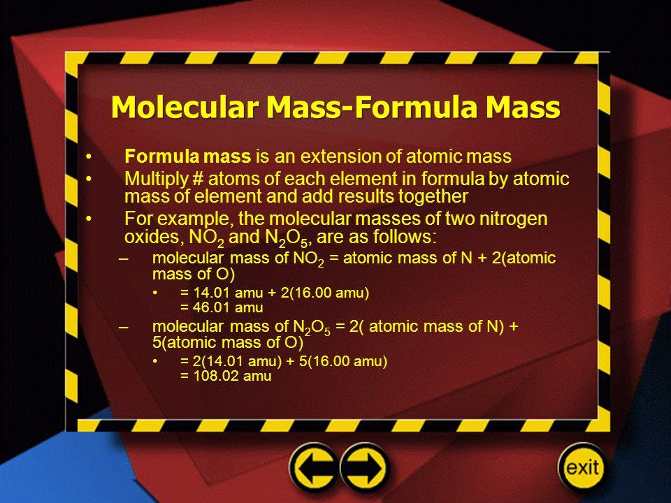 Molecular Mass-Formula Mass Formula mass is an extension of atomic mass Multiply # atoms of each element in formula by atomic mass of element and add