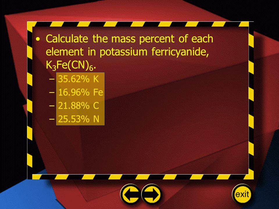 Calculate the mass percent of each element in potassium ferricyanide, K 3 Fe(CN) 6. –35.62% K –16.96% Fe –21.88% C –25.53% N