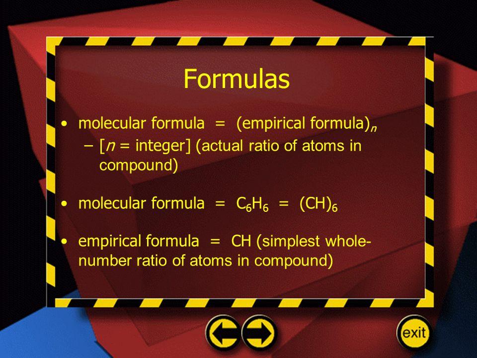 Formulas molecular formula = (empirical formula) n –[n = integer] ( actual ratio of atoms in compound ) molecular formula = C 6 H 6 = (CH) 6 empirical