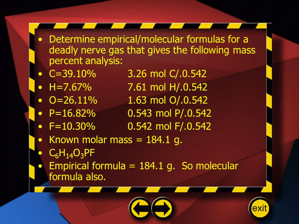 Determine empirical/molecular formulas for a deadly nerve gas that gives the following mass percent analysis: C=39.10%3.26 mol C/.0.542 H=7.67%7.61 mo