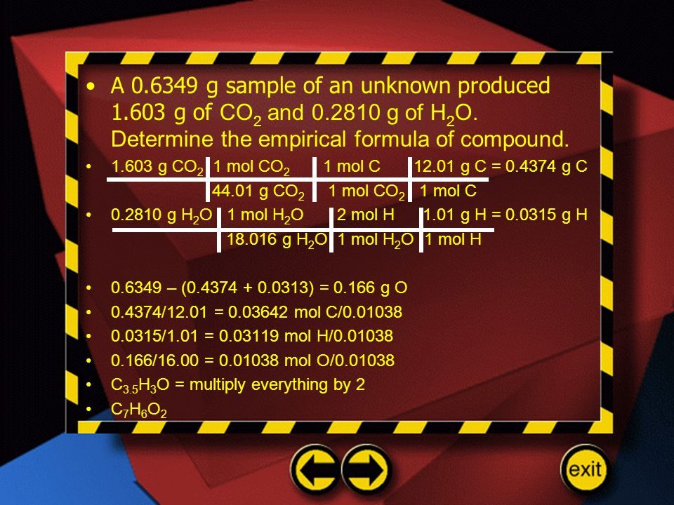 A 0.6349 g sample of an unknown produced 1.603 g of CO 2 and 0.2810 g of H 2 O. Determine the empirical formula of compound. 1.603 g CO 2 1 mol CO 2 1