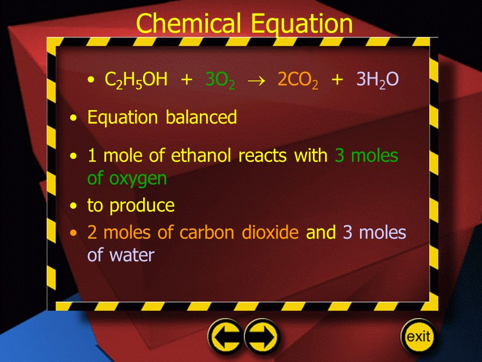 Chemical Equation C 2 H 5 OH + 3O 2 2CO 2 + 3H 2 O Equation balanced 1 mole of ethanol reacts with 3 moles of oxygen to produce 2 moles of carbon diox