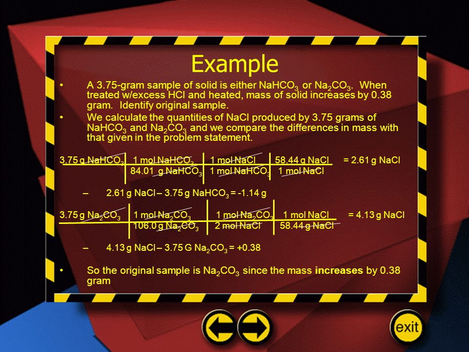 Example A 3.75-gram sample of solid is either NaHCO 3 or Na 2 CO 3. When treated w/excess HCl and heated, mass of solid increases by 0.38 gram. Identi