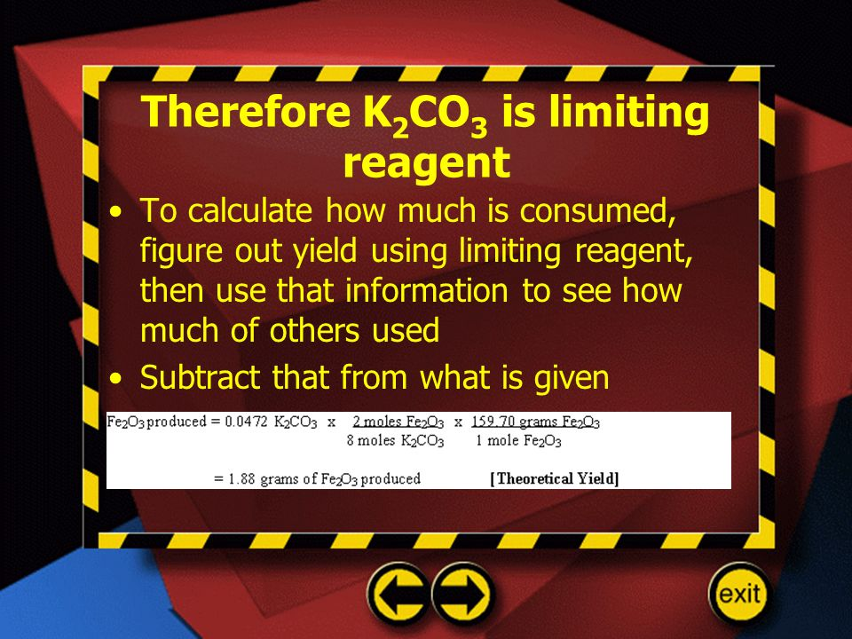 Therefore K 2 CO 3 is limiting reagent To calculate how much is consumed, figure out yield using limiting reagent, then use that information to see ho