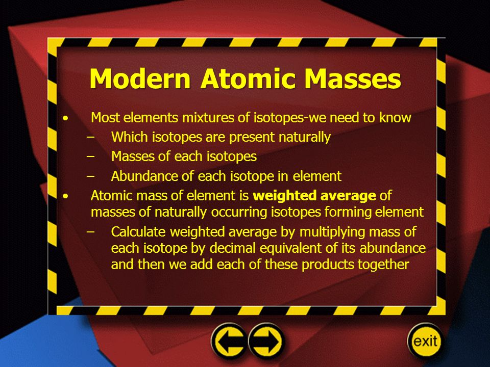 Modern Atomic Masses Most elements mixtures of isotopes-we need to know –Which isotopes are present naturally –Masses of each isotopes –Abundance of e
