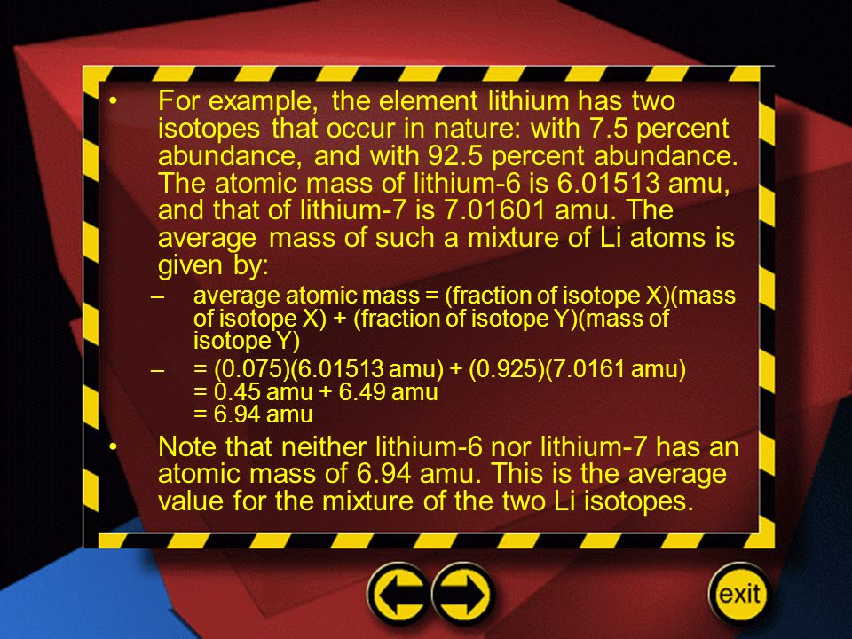 For example, the element lithium has two isotopes that occur in nature: with 7.5 percent abundance, and with 92.5 percent abundance. The atomic mass o