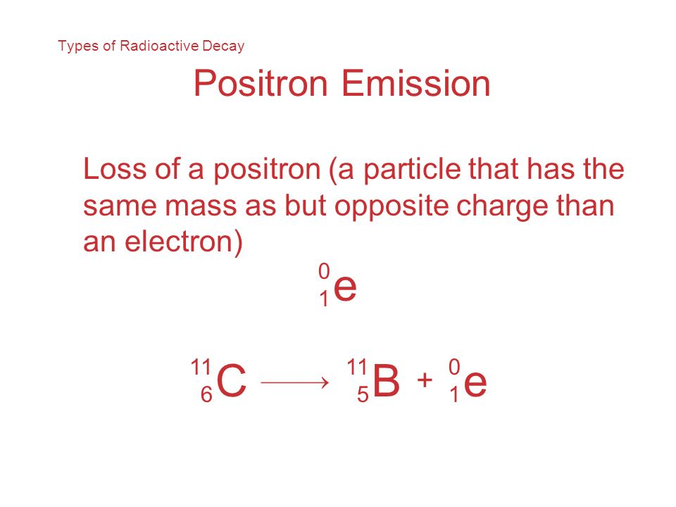 Types of Radioactive Decay Positron Emission Loss of a positron (a particle that has the same mass as but opposite charge than an electron) e 0101 C 1