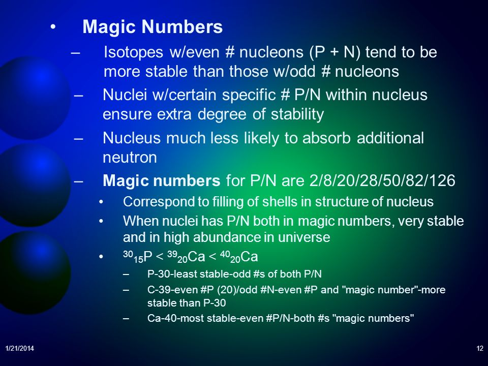1/21/201412 Magic Numbers –Isotopes w/even # nucleons (P + N) tend to be more stable than those w/odd # nucleons –Nuclei w/certain specific # P/N with