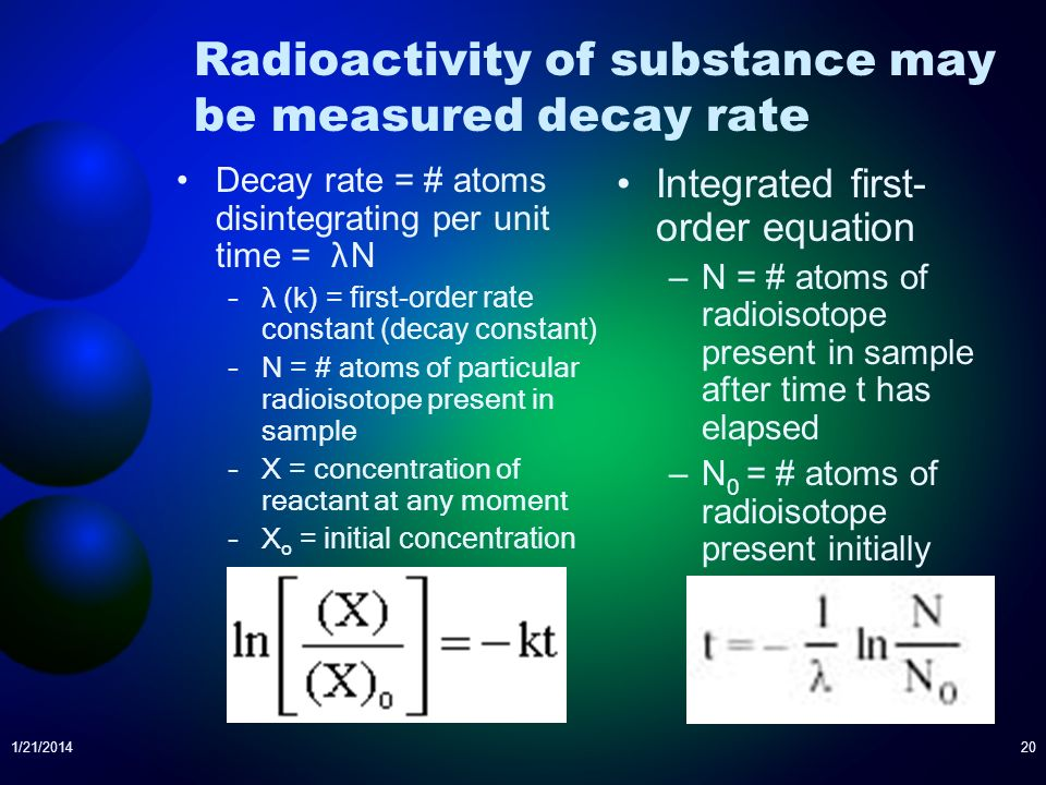 Radioactivity of substance may be measured decay rate Decay rate = # atoms disintegrating per unit time = λ N –λ (k) = first-order rate constant (deca