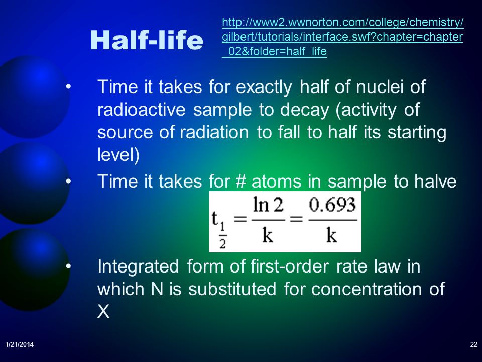 1/21/201422 Half-life Time it takes for exactly half of nuclei of radioactive sample to decay (activity of source of radiation to fall to half its sta