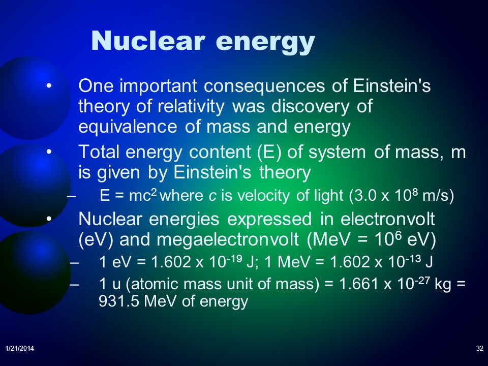 1/21/201432 Nuclear energy One important consequences of Einstein's theory of relativity was discovery of equivalence of mass and energy Total energy
