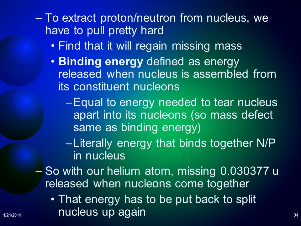 1/21/201434 –To extract proton/neutron from nucleus, we have to pull pretty hard Find that it will regain missing mass Binding energy defined as energ