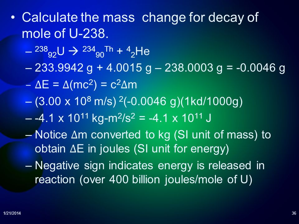 Calculate the mass change for decay of mole of U-238. – 238 92 U 234 90 Th + 4 2 He –233.9942 g + 4.0015 g – 238.0003 g = -0.0046 g –Δ E = Δ (mc 2 ) =