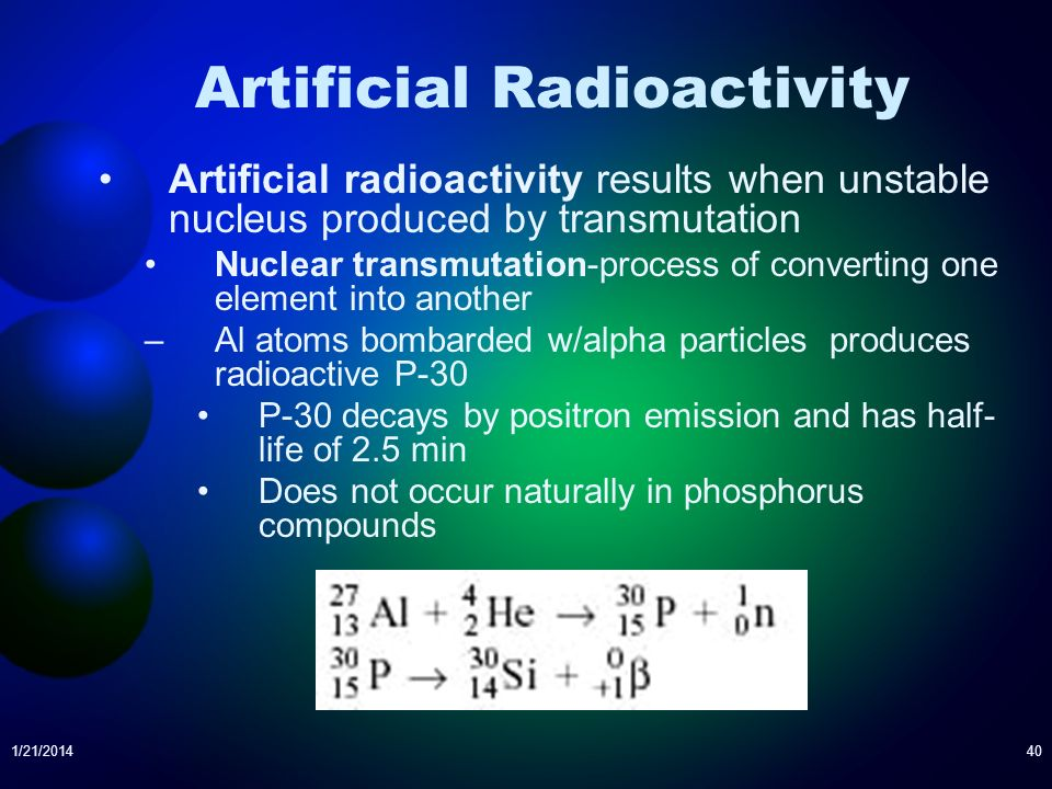 1/21/201440 Artificial Radioactivity Artificial radioactivity results when unstable nucleus produced by transmutation Nuclear transmutation-process of