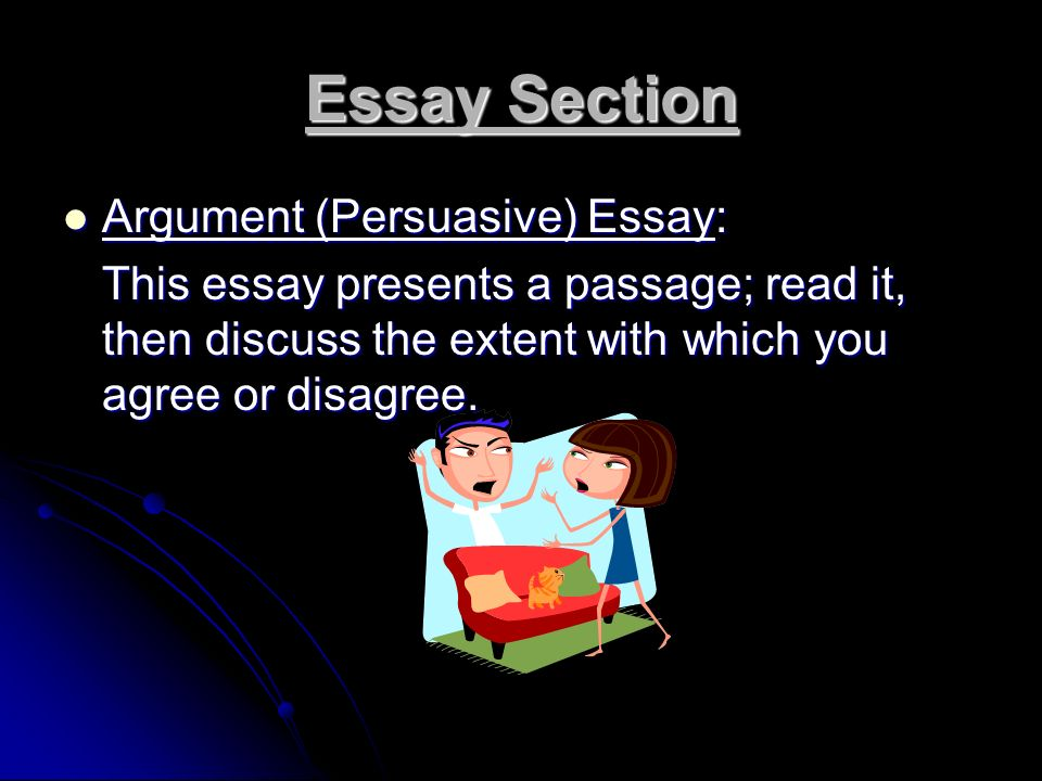 Essay Section Argument (Persuasive) Essay: Argument (Persuasive) Essay: This essay presents a passage; read it, then discuss the extent with which you agree or disagree.