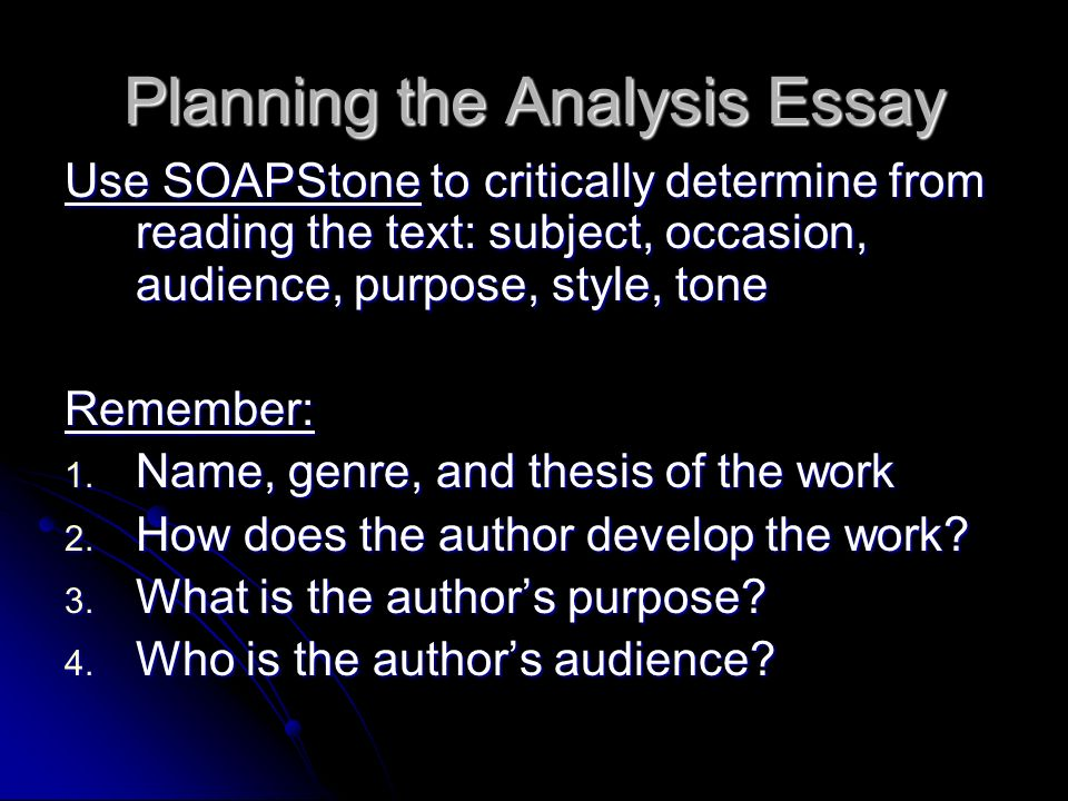Planning the Analysis Essay Use SOAPStone to critically determine from reading the text: subject, occasion, audience, purpose, style, tone Remember: 1