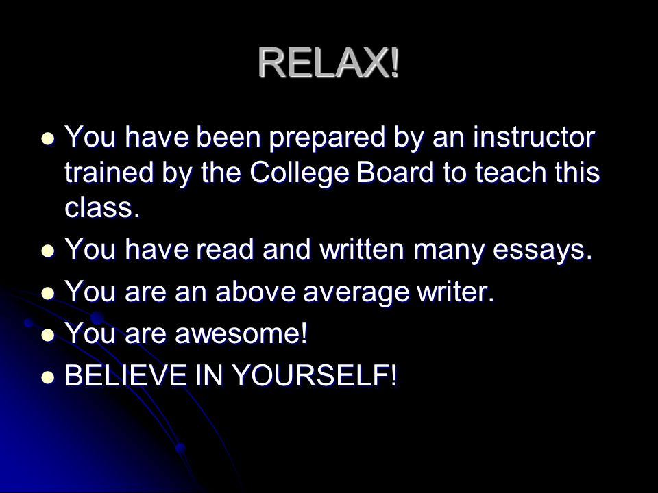 RELAX! You have been prepared by an instructor trained by the College Board to teach this class. You have been prepared by an instructor trained by th