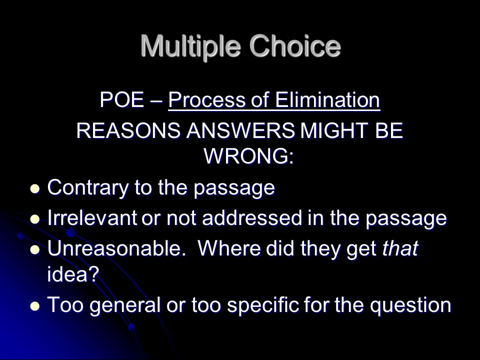 Multiple Choice POE – Process of Elimination REASONS ANSWERS MIGHT BE WRONG: Contrary to the passage Contrary to the passage Irrelevant or not addressed in the passage Irrelevant or not addressed in the passage Unreasonable.