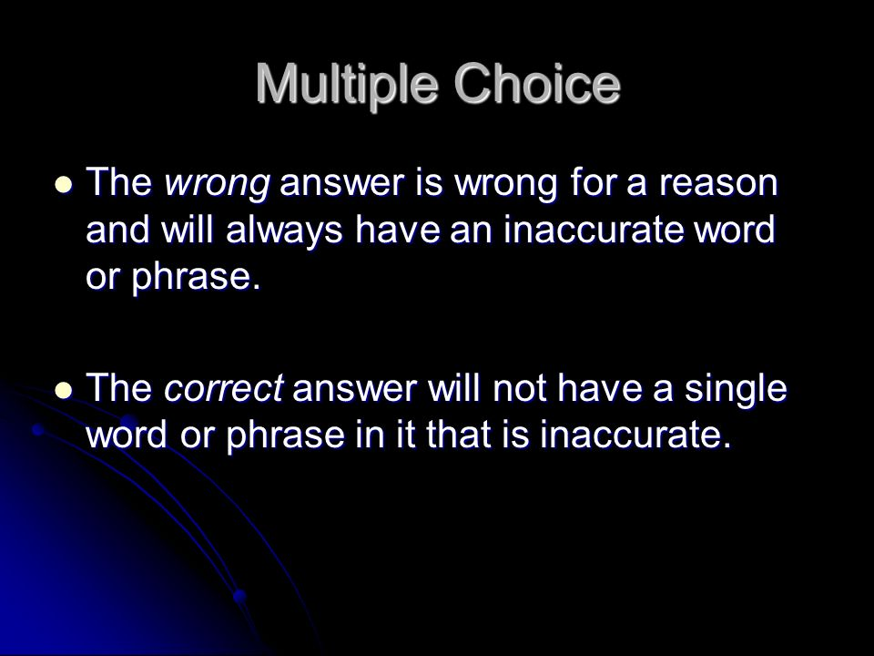 Multiple Choice The wrong answer is wrong for a reason and will always have an inaccurate word or phrase.