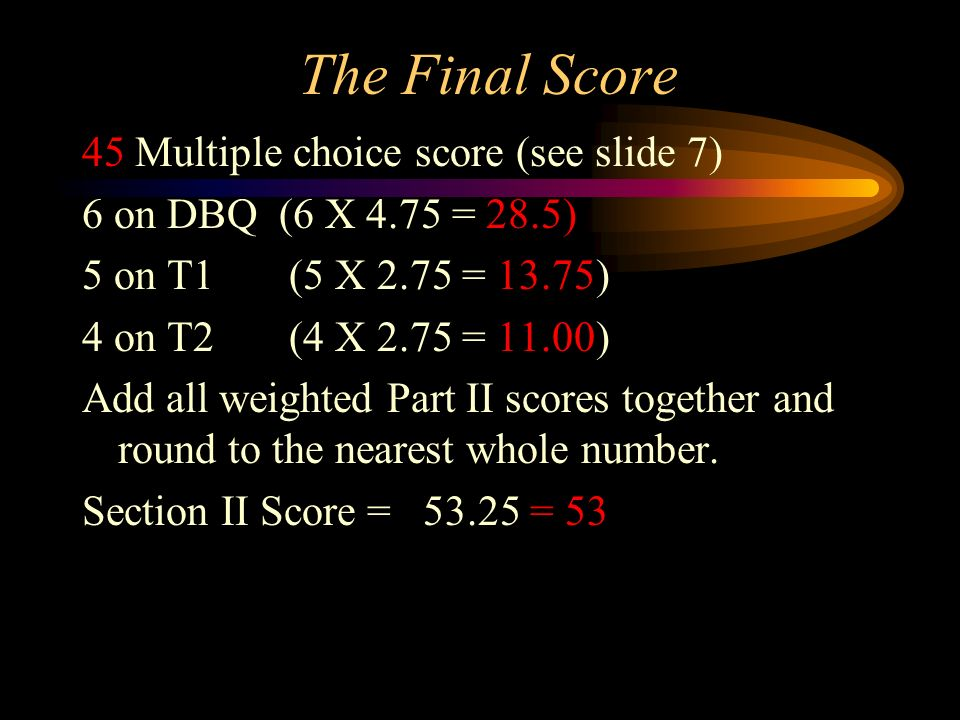 The Final Score 45 Multiple choice score (see slide 7) 6 on DBQ (6 X 4.75 = 28.5) 5 on T1 (5 X 2.75 = 13.75) 4 on T2 (4 X 2.75 = 11.00) Add all weight