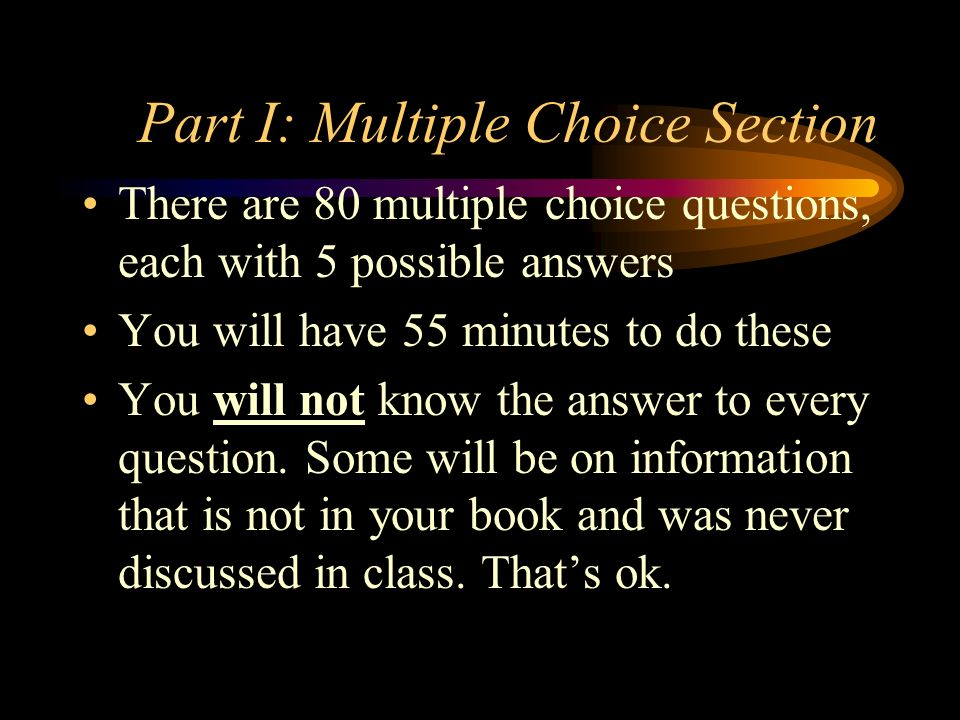 Part I: Multiple Choice Section There are 80 multiple choice questions, each with 5 possible answers You will have 55 minutes to do these You will not