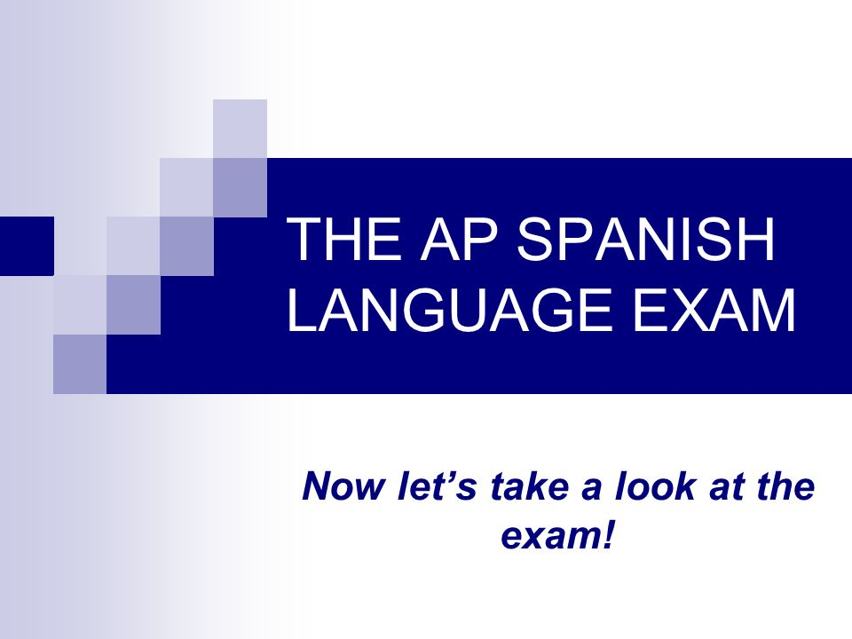 THE AP SPANISH LANGUAGE EXAM Now lets take a look at the exam!