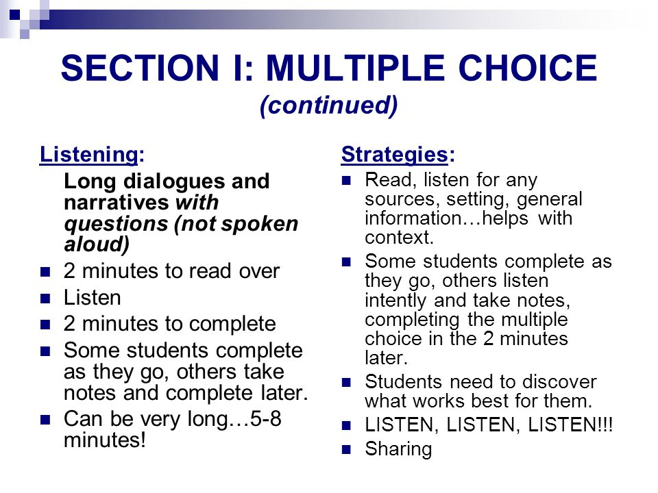 SECTION I: MULTIPLE CHOICE (continued) Listening: Long dialogues and narratives with questions (not spoken aloud) 2 minutes to read over Listen 2 minu