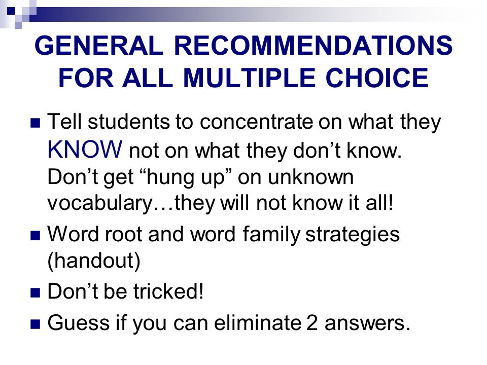 GENERAL RECOMMENDATIONS FOR ALL MULTIPLE CHOICE Tell students to concentrate on what they KNOW not on what they dont know. Dont get hung up on unknown