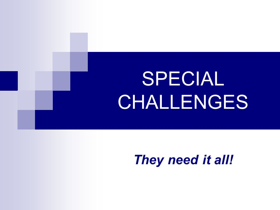 SPECIAL CHALLENGES They need it all!