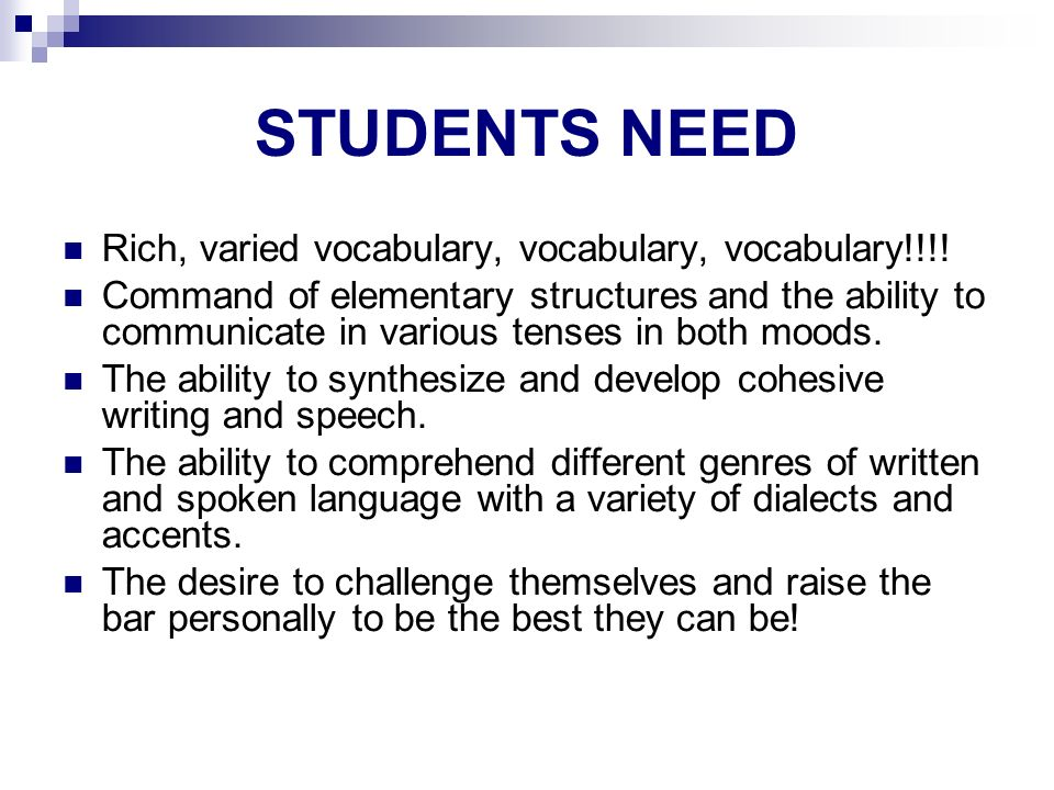STUDENTS NEED Rich, varied vocabulary, vocabulary, vocabulary!!!! Command of elementary structures and the ability to communicate in various tenses in