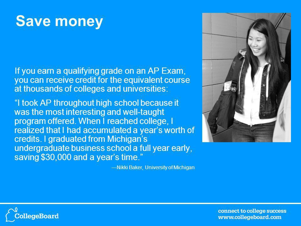 Save money If you earn a qualifying grade on an AP Exam, you can receive credit for the equivalent course at thousands of colleges and universities: I took AP throughout high school because it was the most interesting and well-taught program offered.