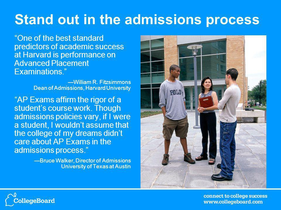 Stand out in the admissions process One of the best standard predictors of academic success at Harvard is performance on Advanced Placement Examinations.