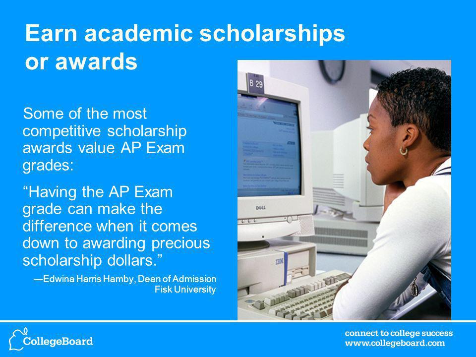 Earn academic scholarships or awards Some of the most competitive scholarship awards value AP Exam grades: Having the AP Exam grade can make the difference when it comes down to awarding precious scholarship dollars.