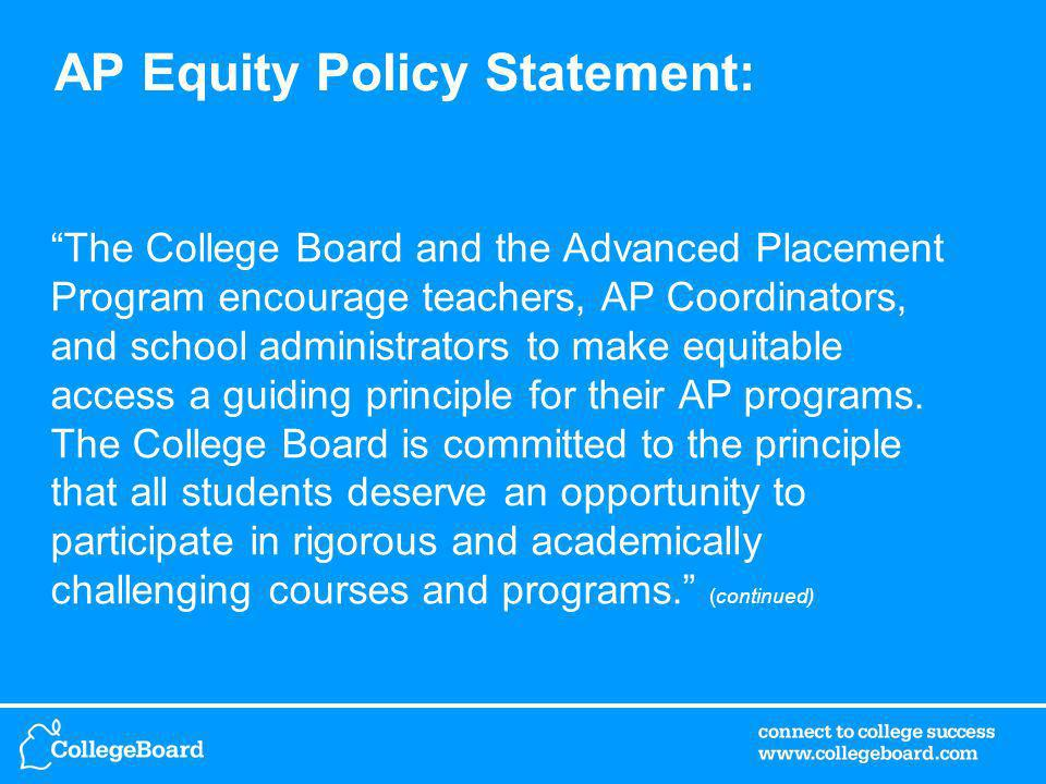 AP Equity Policy Statement: The College Board and the Advanced Placement Program encourage teachers, AP Coordinators, and school administrators to make equitable access a guiding principle for their AP programs.