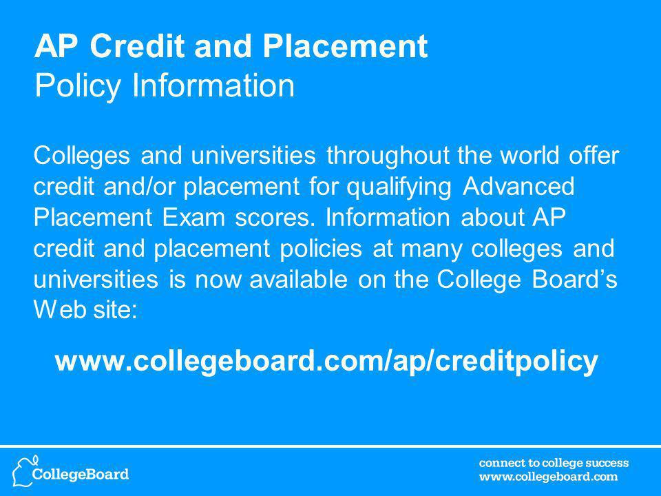 AP Credit and Placement Policy Information Colleges and universities throughout the world offer credit and/or placement for qualifying Advanced Placement Exam scores.