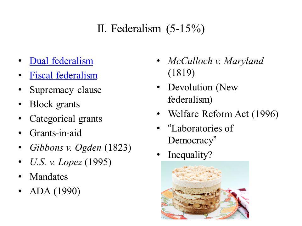 II. Federalism (5-15%) Dual federalism Fiscal federalism Supremacy clause Block grants Categorical grants Grants-in-aid Gibbons v. Ogden (1823) U.S. v