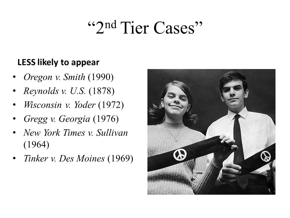 2 nd Tier Cases LESS likely to appear Oregon v. Smith (1990) Reynolds v. U.S. (1878) Wisconsin v. Yoder (1972) Gregg v. Georgia (1976) New York Times