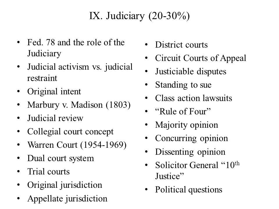 IX. Judiciary (20-30%) Fed. 78 and the role of the Judiciary Judicial activism vs. judicial restraint Original intent Marbury v. Madison (1803) Judici