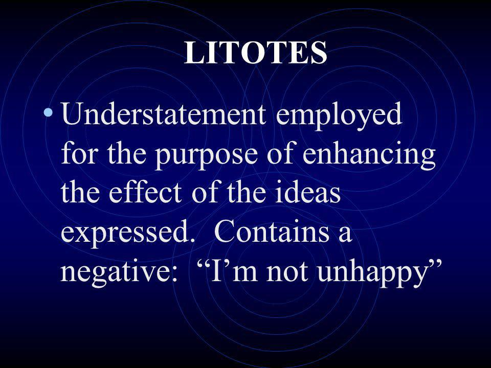 LITOTES Understatement employed for the purpose of enhancing the effect of the ideas expressed. Contains a negative: Im not unhappy