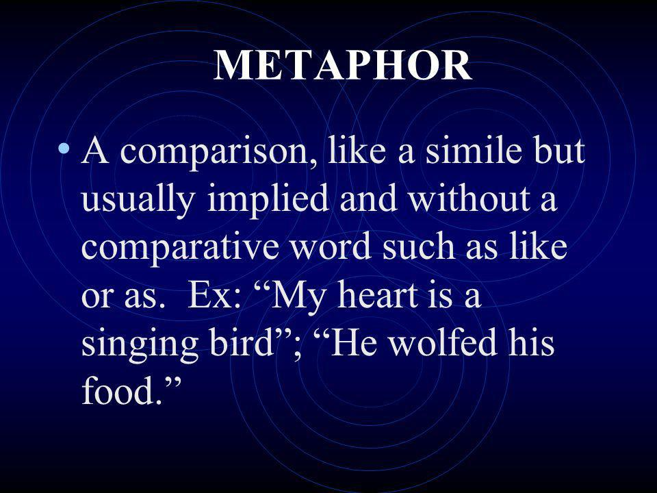 METAPHOR A comparison, like a simile but usually implied and without a comparative word such as like or as. Ex: My heart is a singing bird; He wolfed