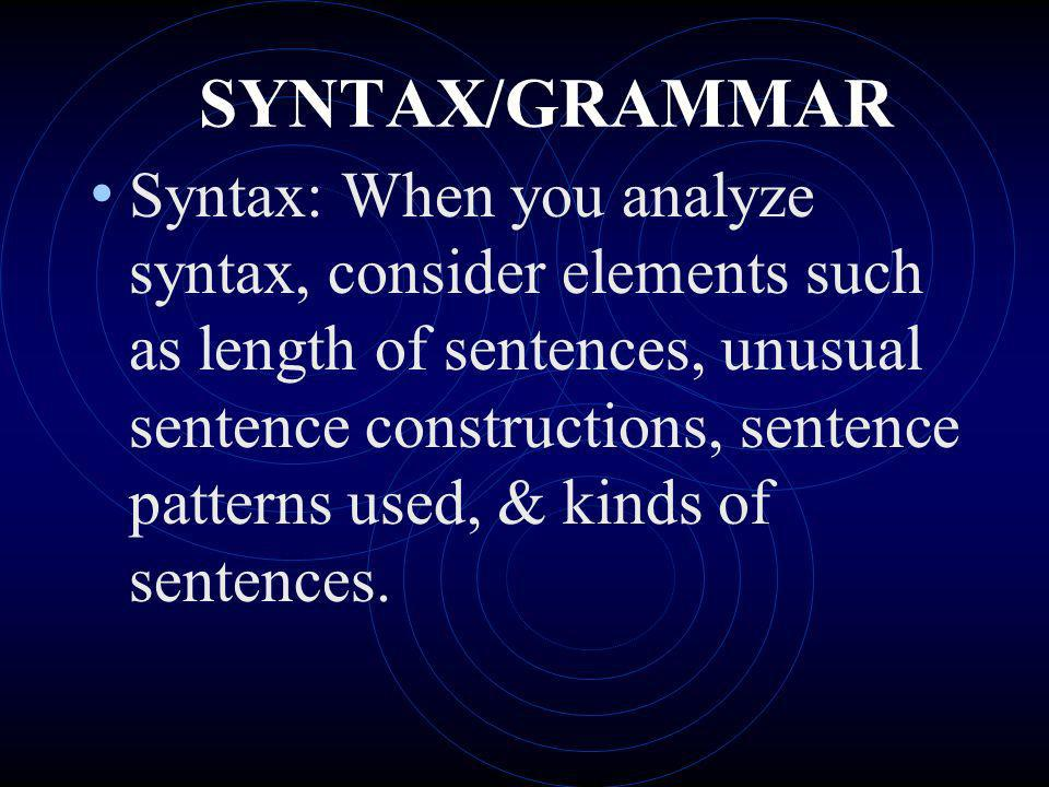 SYNTAX/GRAMMAR Syntax: When you analyze syntax, consider elements such as length of sentences, unusual sentence constructions, sentence patterns used,