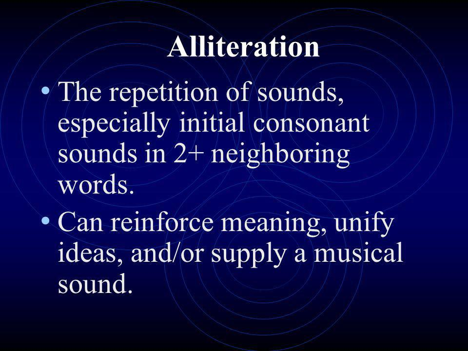 Alliteration The repetition of sounds, especially initial consonant sounds in 2+ neighboring words. Can reinforce meaning, unify ideas, and/or supply