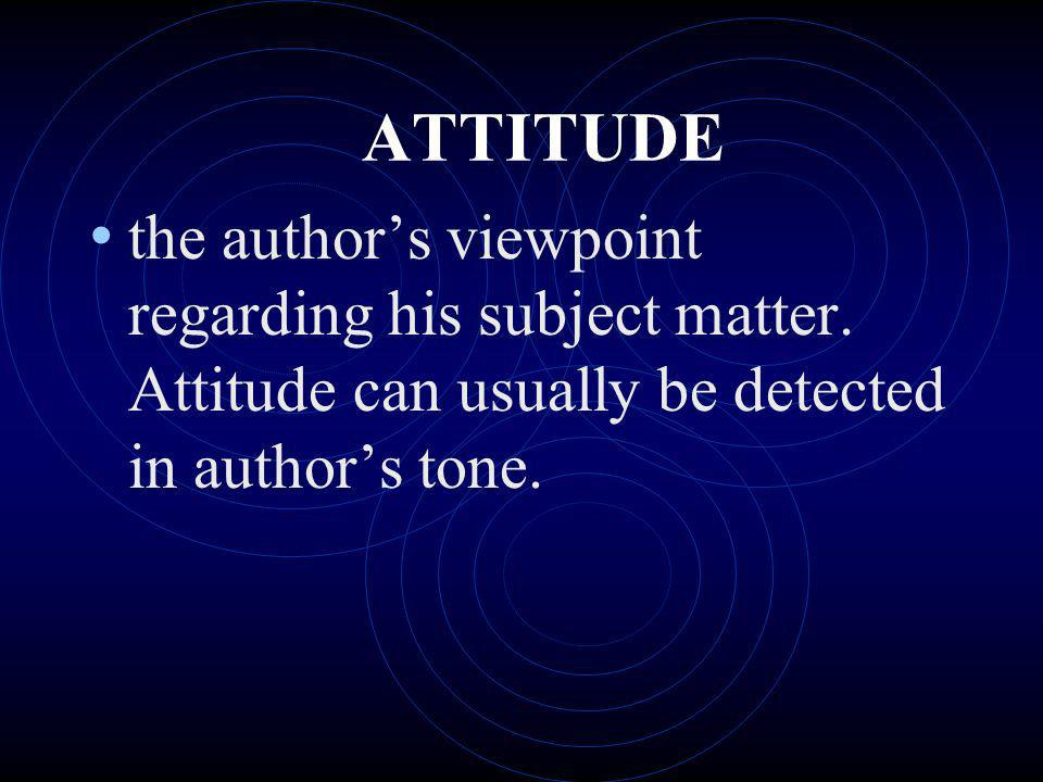 ATTITUDE the authors viewpoint regarding his subject matter. Attitude can usually be detected in authors tone.