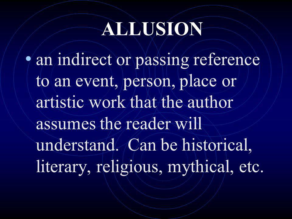 ALLUSION an indirect or passing reference to an event, person, place or artistic work that the author assumes the reader will understand. Can be histo