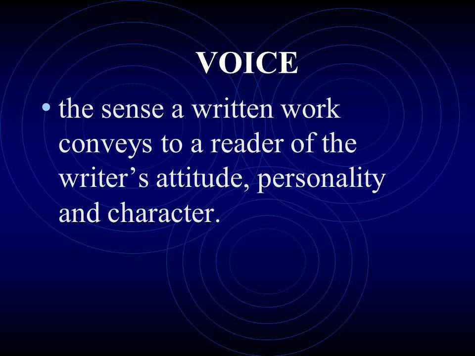 VOICE the sense a written work conveys to a reader of the writers attitude, personality and character.