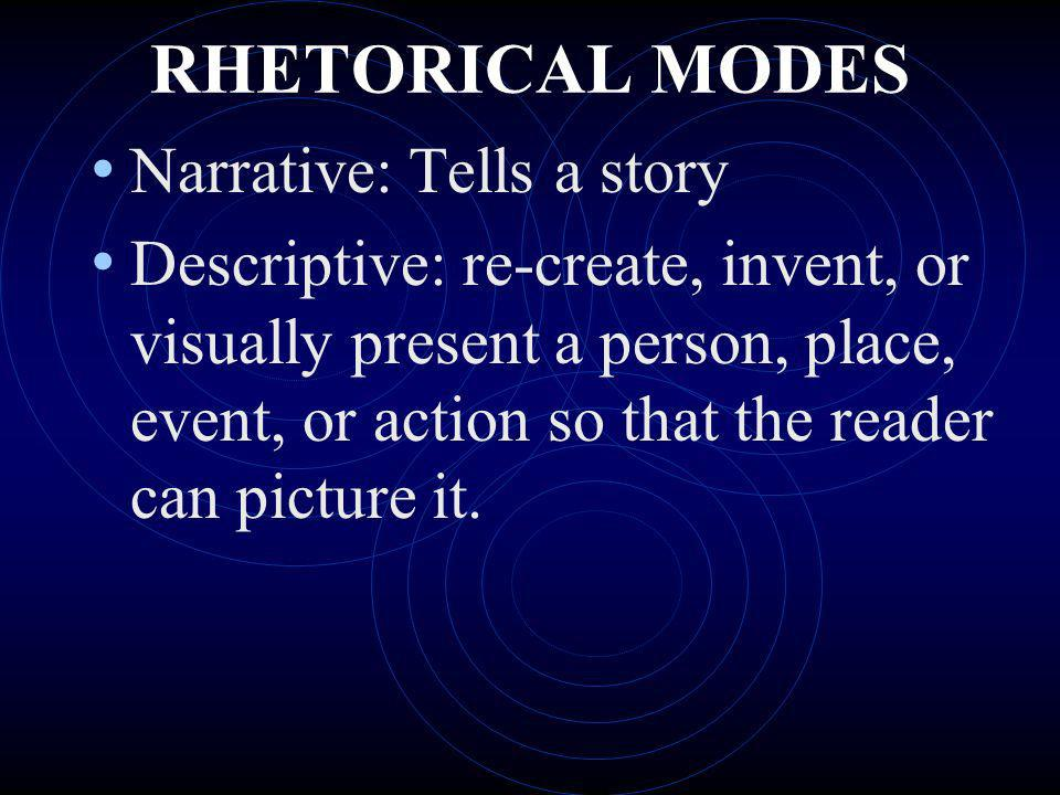RHETORICAL MODES Narrative: Tells a story Descriptive: re-create, invent, or visually present a person, place, event, or action so that the reader can