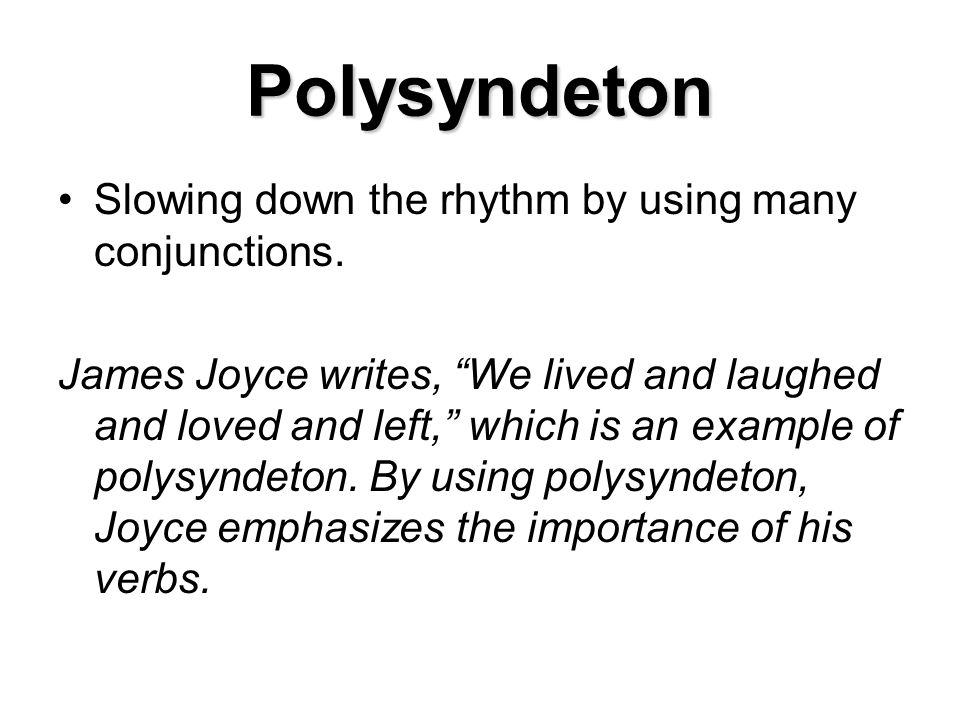 Polysyndeton Slowing down the rhythm by using many conjunctions. James Joyce writes, We lived and laughed and loved and left, which is an example of p