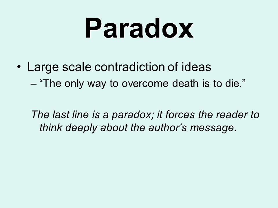 Paradox Large scale contradiction of ideas –The only way to overcome death is to die. The last line is a paradox; it forces the reader to think deeply