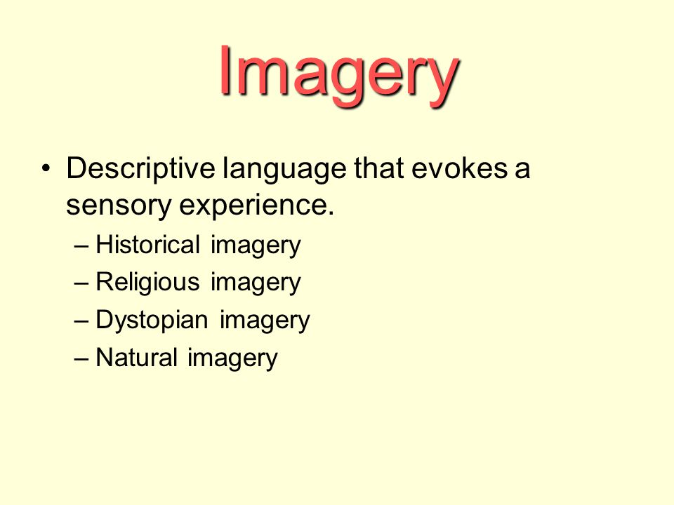 Imagery Descriptive language that evokes a sensory experience. –Historical imagery –Religious imagery –Dystopian imagery –Natural imagery